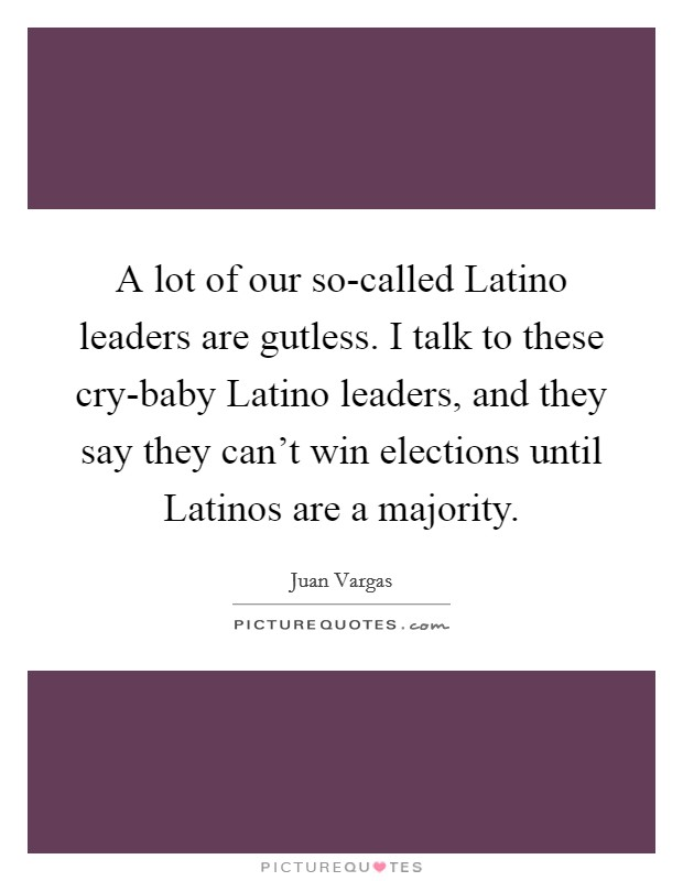 A lot of our so-called Latino leaders are gutless. I talk to these cry-baby Latino leaders, and they say they can't win elections until Latinos are a majority Picture Quote #1