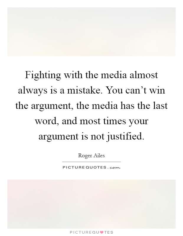 Fighting with the media almost always is a mistake. You can't win the argument, the media has the last word, and most times your argument is not justified. Picture Quote #1
