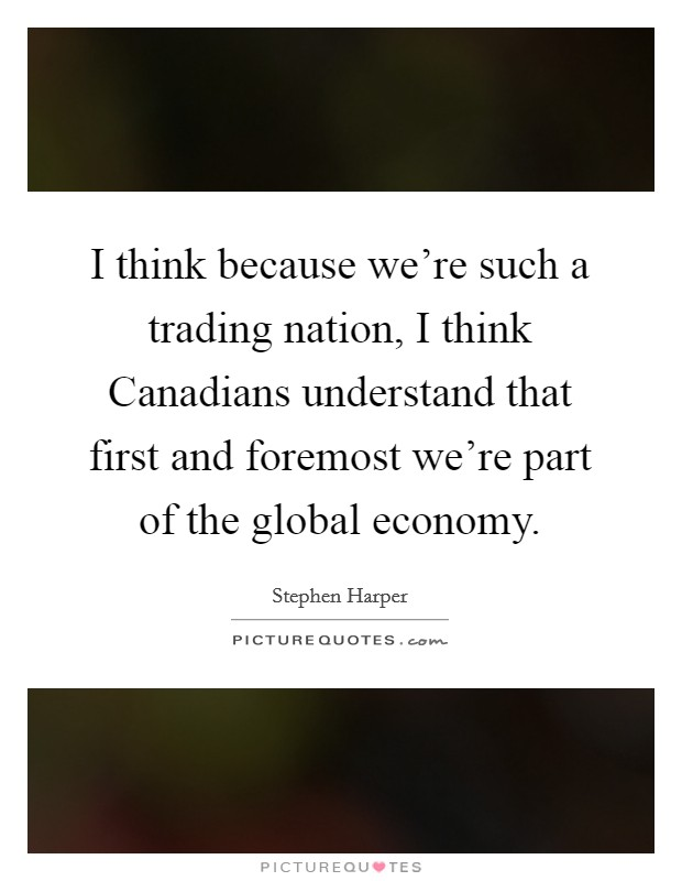 I think because we're such a trading nation, I think Canadians understand that first and foremost we're part of the global economy Picture Quote #1