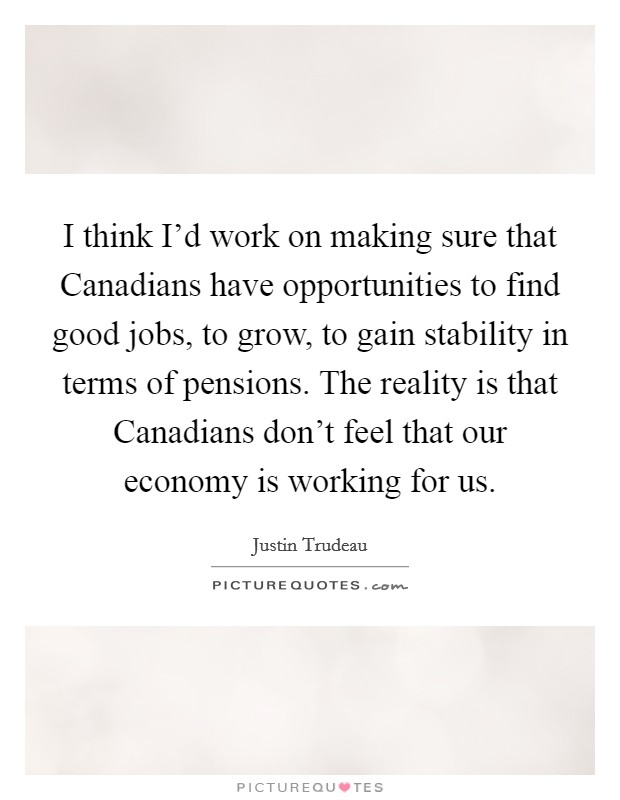 I think I'd work on making sure that Canadians have opportunities to find good jobs, to grow, to gain stability in terms of pensions. The reality is that Canadians don't feel that our economy is working for us Picture Quote #1