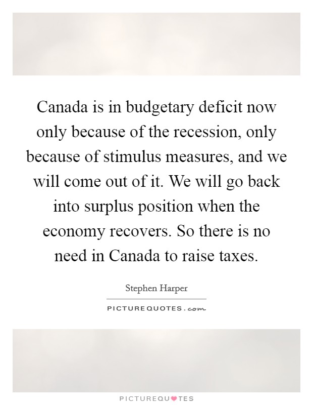 Canada is in budgetary deficit now only because of the recession, only because of stimulus measures, and we will come out of it. We will go back into surplus position when the economy recovers. So there is no need in Canada to raise taxes. Picture Quote #1