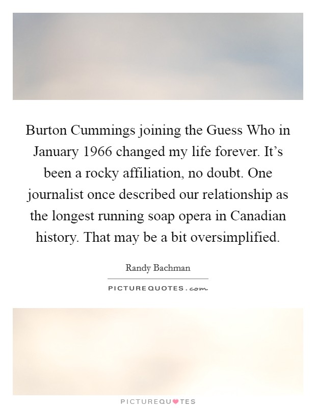 Burton Cummings joining the Guess Who in January 1966 changed my life forever. It's been a rocky affiliation, no doubt. One journalist once described our relationship as the longest running soap opera in Canadian history. That may be a bit oversimplified Picture Quote #1
