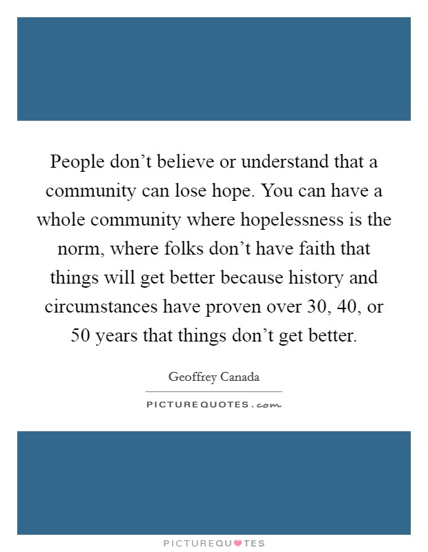 People don't believe or understand that a community can lose hope. You can have a whole community where hopelessness is the norm, where folks don't have faith that things will get better because history and circumstances have proven over 30, 40, or 50 years that things don't get better Picture Quote #1