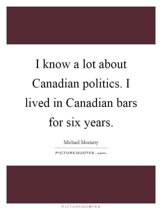 I know a lot about Canadian politics. I lived in Canadian bars for six years Picture Quote #1