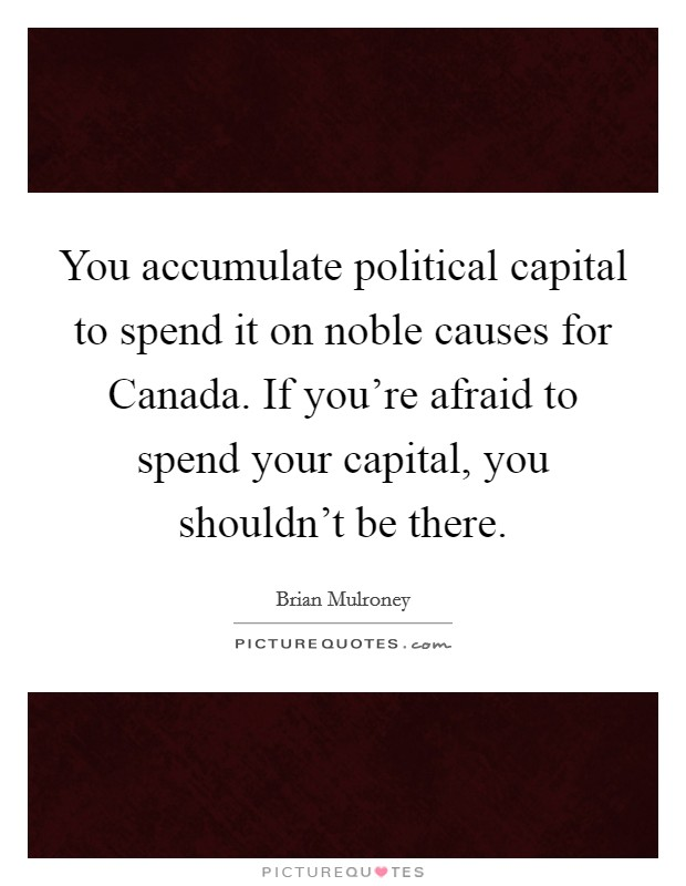 You accumulate political capital to spend it on noble causes for Canada. If you're afraid to spend your capital, you shouldn't be there Picture Quote #1