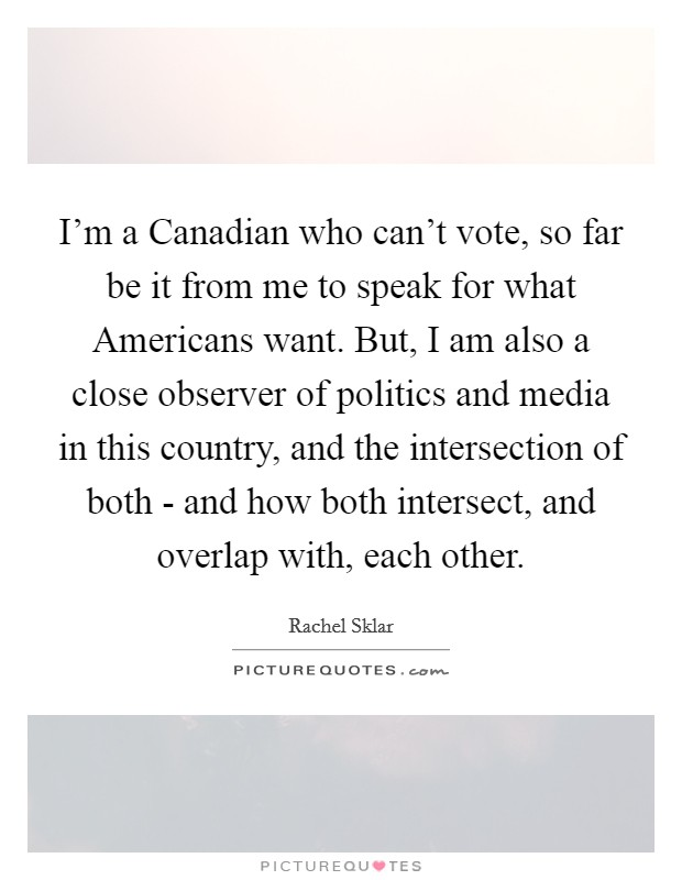 I'm a Canadian who can't vote, so far be it from me to speak for what Americans want. But, I am also a close observer of politics and media in this country, and the intersection of both - and how both intersect, and overlap with, each other Picture Quote #1