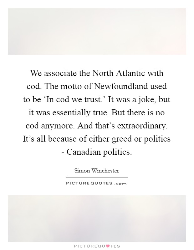 We associate the North Atlantic with cod. The motto of Newfoundland used to be 'In cod we trust.' It was a joke, but it was essentially true. But there is no cod anymore. And that's extraordinary. It's all because of either greed or politics - Canadian politics Picture Quote #1