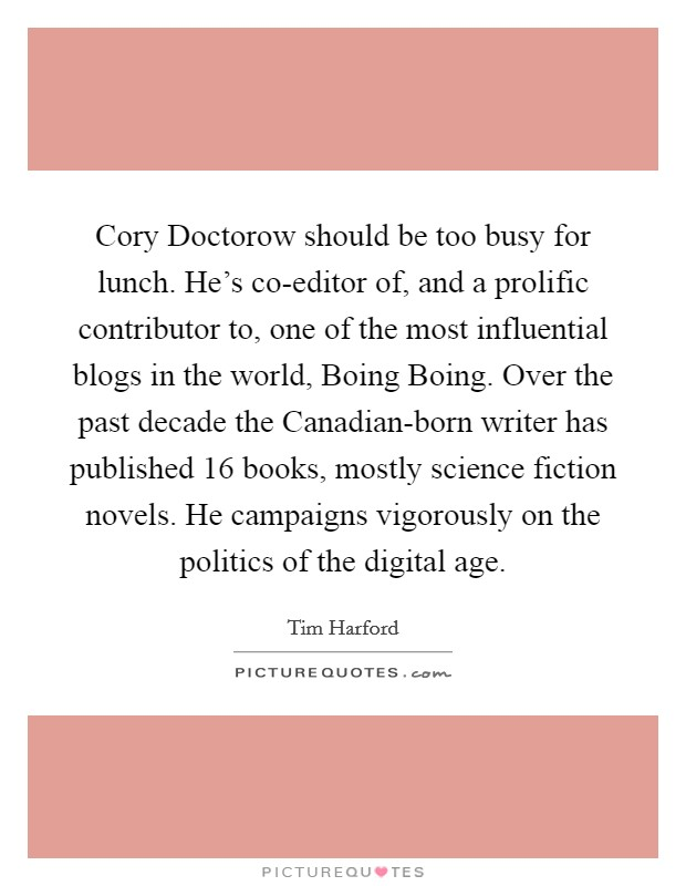 Cory Doctorow should be too busy for lunch. He's co-editor of, and a prolific contributor to, one of the most influential blogs in the world, Boing Boing. Over the past decade the Canadian-born writer has published 16 books, mostly science fiction novels. He campaigns vigorously on the politics of the digital age Picture Quote #1