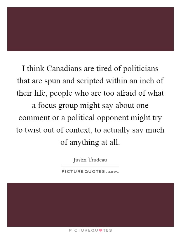I think Canadians are tired of politicians that are spun and scripted within an inch of their life, people who are too afraid of what a focus group might say about one comment or a political opponent might try to twist out of context, to actually say much of anything at all Picture Quote #1
