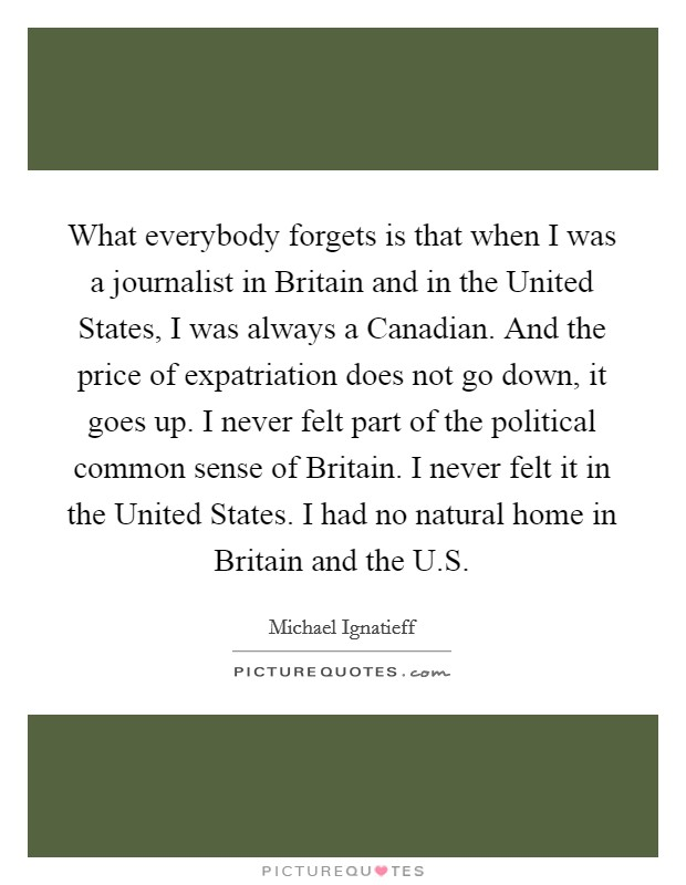 What everybody forgets is that when I was a journalist in Britain and in the United States, I was always a Canadian. And the price of expatriation does not go down, it goes up. I never felt part of the political common sense of Britain. I never felt it in the United States. I had no natural home in Britain and the U.S Picture Quote #1