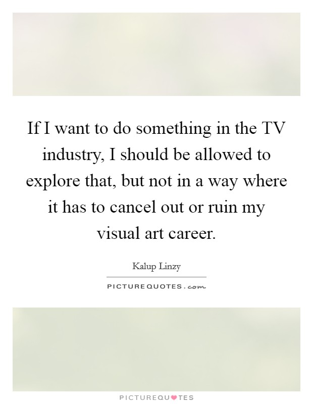 If I want to do something in the TV industry, I should be allowed to explore that, but not in a way where it has to cancel out or ruin my visual art career Picture Quote #1