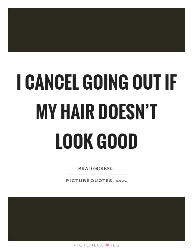 I cancel going out if my hair doesn't look good Picture Quote #1