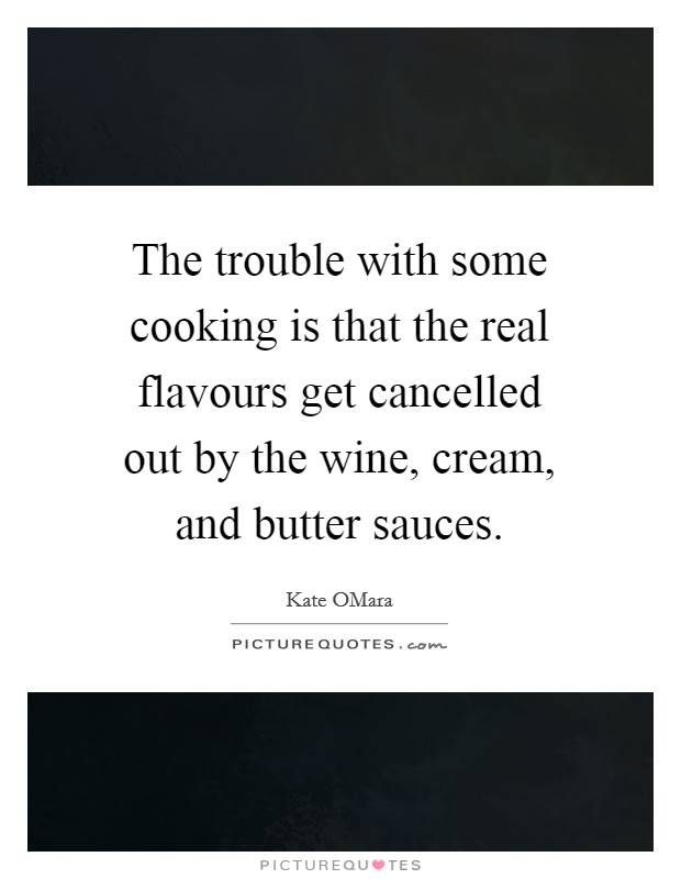 The trouble with some cooking is that the real flavours get cancelled out by the wine, cream, and butter sauces Picture Quote #1
