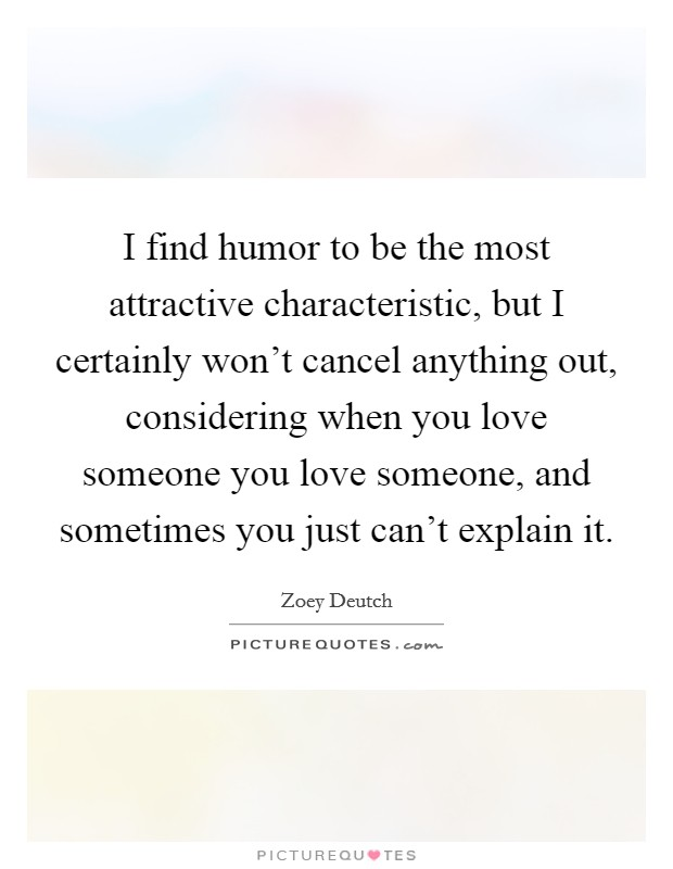 I find humor to be the most attractive characteristic, but I certainly won't cancel anything out, considering when you love someone you love someone, and sometimes you just can't explain it Picture Quote #1