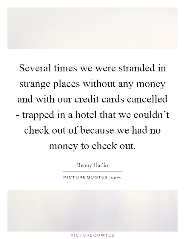 Several times we were stranded in strange places without any money and with our credit cards cancelled - trapped in a hotel that we couldn't check out of because we had no money to check out Picture Quote #1
