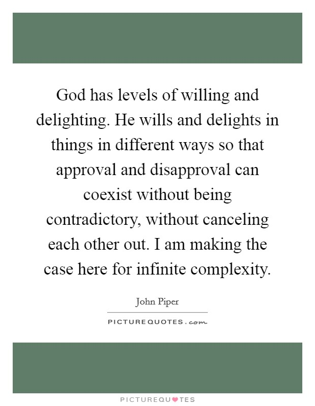 God has levels of willing and delighting. He wills and delights in things in different ways so that approval and disapproval can coexist without being contradictory, without canceling each other out. I am making the case here for infinite complexity Picture Quote #1