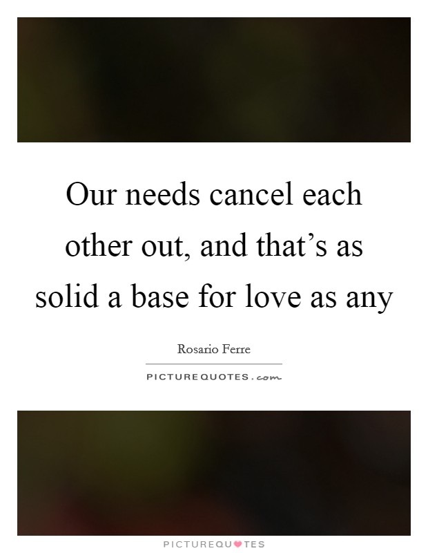 Our needs cancel each other out, and that's as solid a base for love as any Picture Quote #1