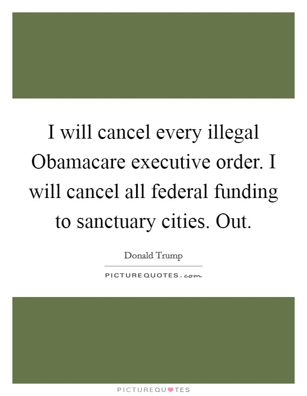 I will cancel every illegal Obamacare executive order. I will cancel all federal funding to sanctuary cities. Out Picture Quote #1