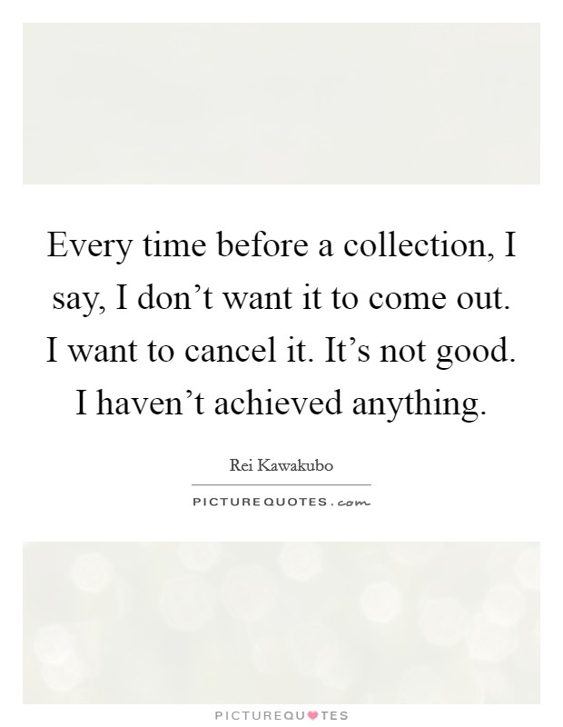 Every time before a collection, I say, I don't want it to come out. I want to cancel it. It's not good. I haven't achieved anything Picture Quote #1