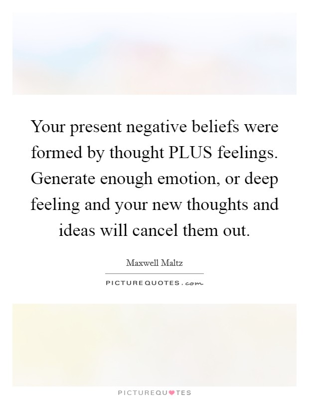 Your present negative beliefs were formed by thought PLUS feelings. Generate enough emotion, or deep feeling and your new thoughts and ideas will cancel them out Picture Quote #1