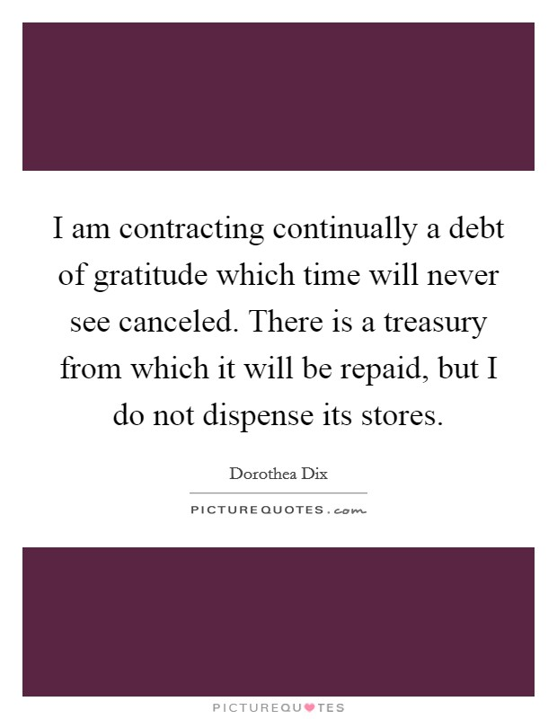 I am contracting continually a debt of gratitude which time will never see canceled. There is a treasury from which it will be repaid, but I do not dispense its stores Picture Quote #1