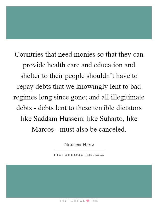 Countries that need monies so that they can provide health care and education and shelter to their people shouldn't have to repay debts that we knowingly lent to bad regimes long since gone; and all illegitimate debts - debts lent to these terrible dictators like Saddam Hussein, like Suharto, like Marcos - must also be canceled Picture Quote #1