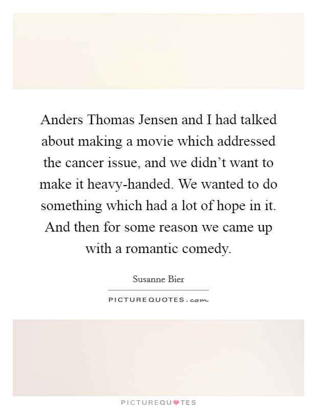 Anders Thomas Jensen and I had talked about making a movie which addressed the cancer issue, and we didn't want to make it heavy-handed. We wanted to do something which had a lot of hope in it. And then for some reason we came up with a romantic comedy Picture Quote #1