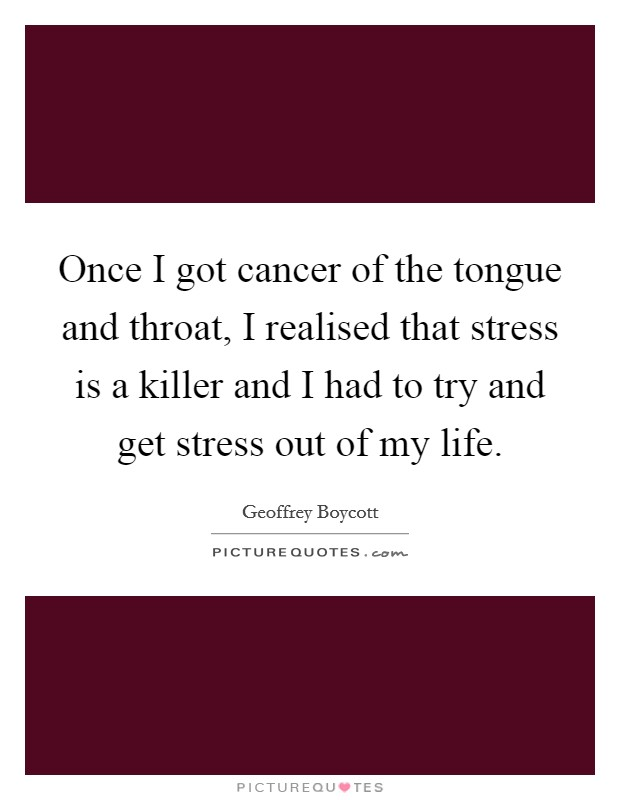 Once I got cancer of the tongue and throat, I realised that stress is a killer and I had to try and get stress out of my life Picture Quote #1