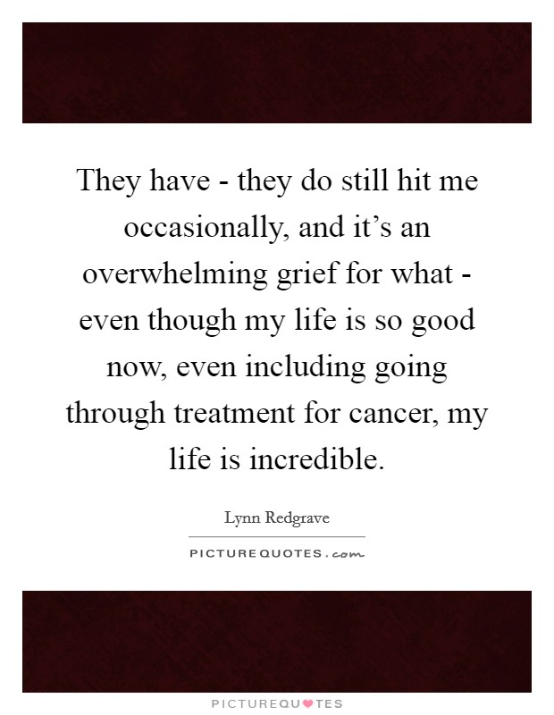 They have - they do still hit me occasionally, and it's an overwhelming grief for what - even though my life is so good now, even including going through treatment for cancer, my life is incredible Picture Quote #1