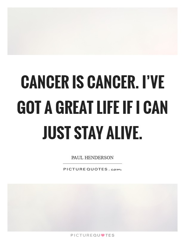 Cancer is cancer. I've got a great life if I can just stay alive Picture Quote #1
