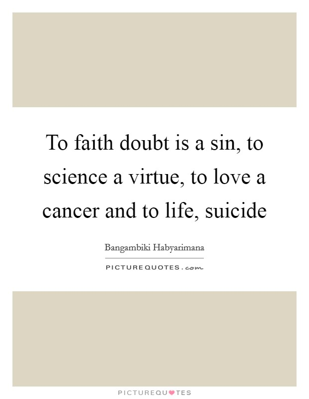 To faith doubt is a sin, to science a virtue, to love a cancer and to life, suicide Picture Quote #1