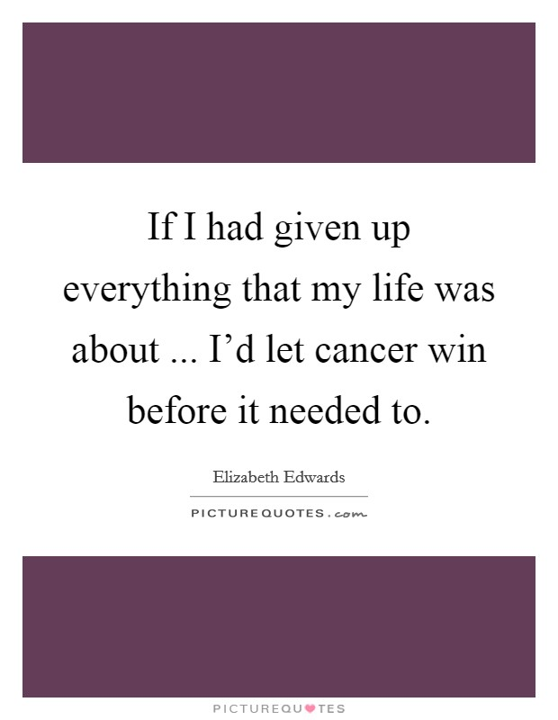 If I had given up everything that my life was about ... I'd let cancer win before it needed to Picture Quote #1