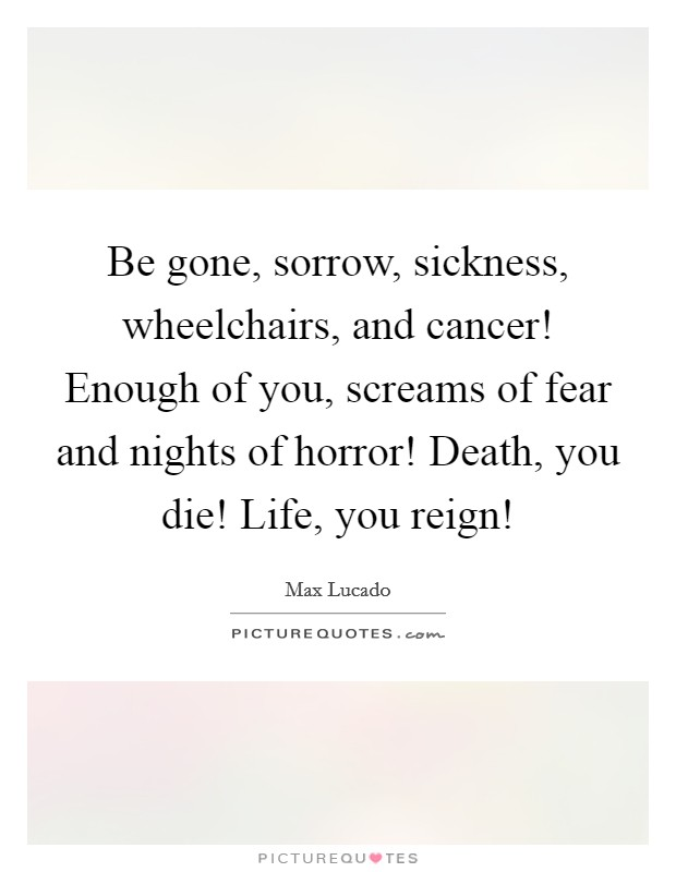 Be gone, sorrow, sickness, wheelchairs, and cancer! Enough of you, screams of fear and nights of horror! Death, you die! Life, you reign! Picture Quote #1