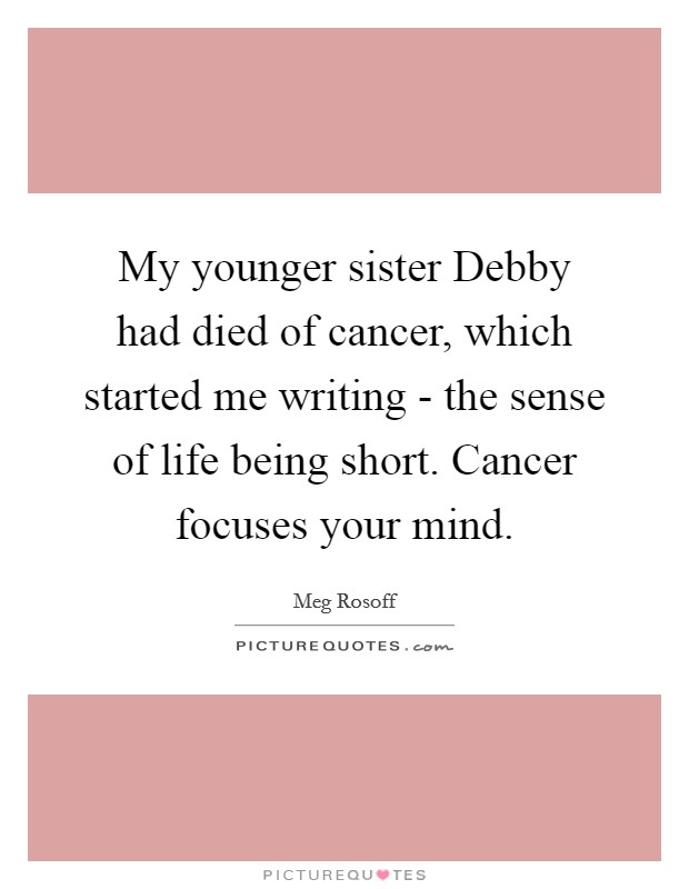 My younger sister Debby had died of cancer, which started me writing - the sense of life being short. Cancer focuses your mind Picture Quote #1