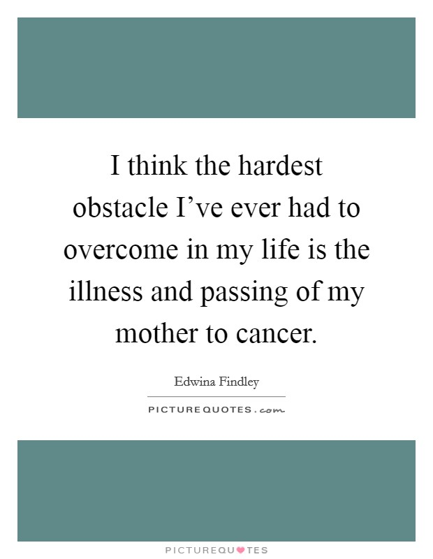 I think the hardest obstacle I've ever had to overcome in my life is the illness and passing of my mother to cancer Picture Quote #1