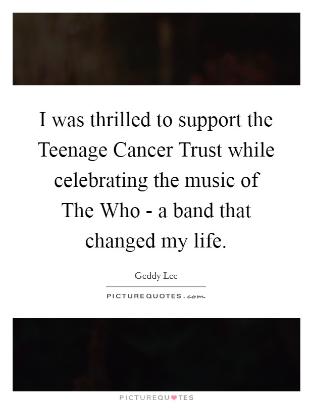 I was thrilled to support the Teenage Cancer Trust while celebrating the music of The Who - a band that changed my life Picture Quote #1