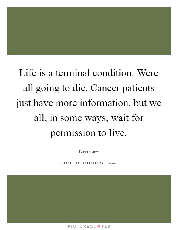 Life is a terminal condition. Were all going to die. Cancer patients just have more information, but we all, in some ways, wait for permission to live Picture Quote #1