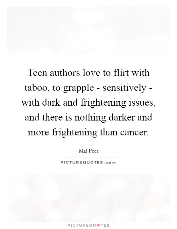 Teen authors love to flirt with taboo, to grapple - sensitively - with dark and frightening issues, and there is nothing darker and more frightening than cancer Picture Quote #1