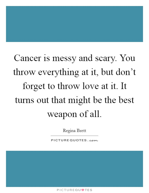 Cancer is messy and scary. You throw everything at it, but don't forget to throw love at it. It turns out that might be the best weapon of all Picture Quote #1