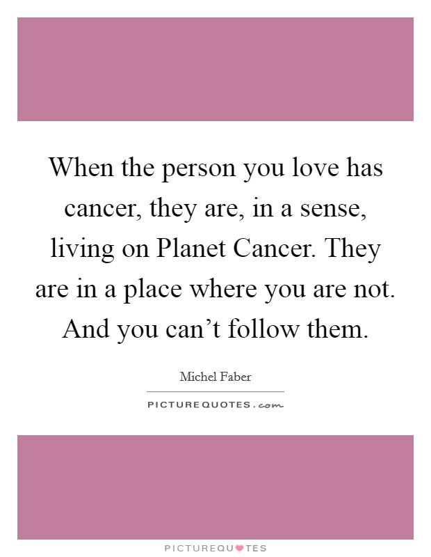 When the person you love has cancer, they are, in a sense, living on Planet Cancer. They are in a place where you are not. And you can't follow them Picture Quote #1