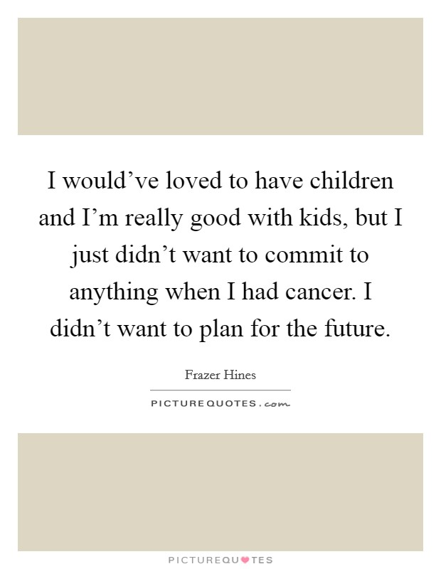 I would've loved to have children and I'm really good with kids, but I just didn't want to commit to anything when I had cancer. I didn't want to plan for the future Picture Quote #1