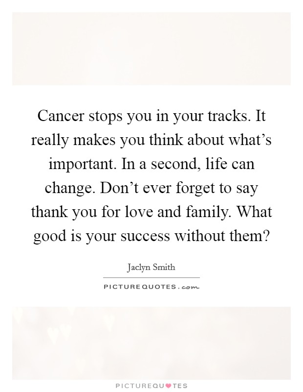 Cancer stops you in your tracks. It really makes you think about what's important. In a second, life can change. Don't ever forget to say thank you for love and family. What good is your success without them? Picture Quote #1