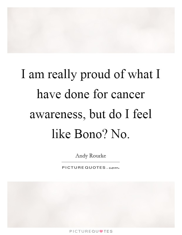 I am really proud of what I have done for cancer awareness, but do I feel like Bono? No Picture Quote #1