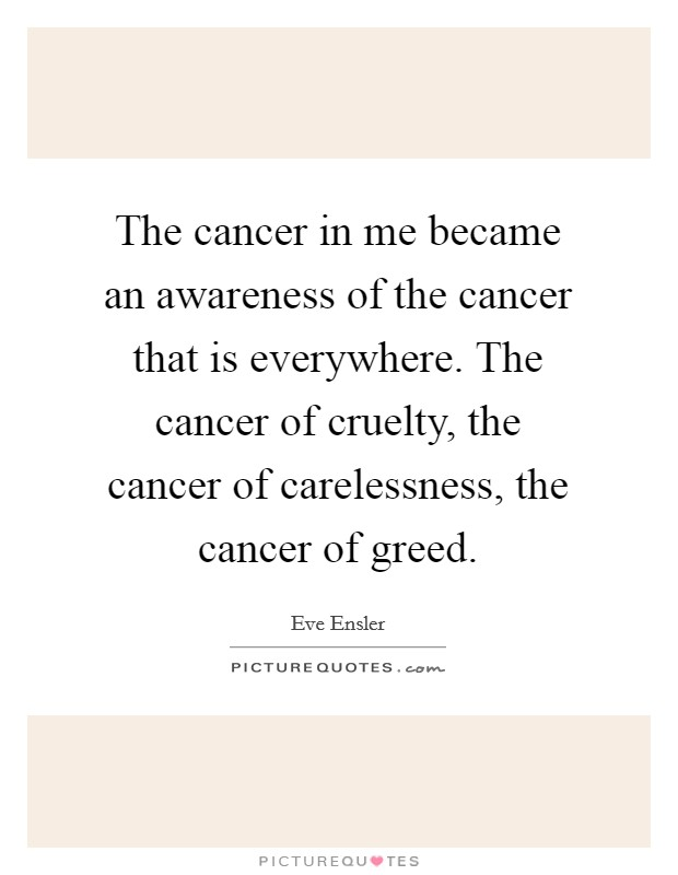The cancer in me became an awareness of the cancer that is everywhere. The cancer of cruelty, the cancer of carelessness, the cancer of greed Picture Quote #1