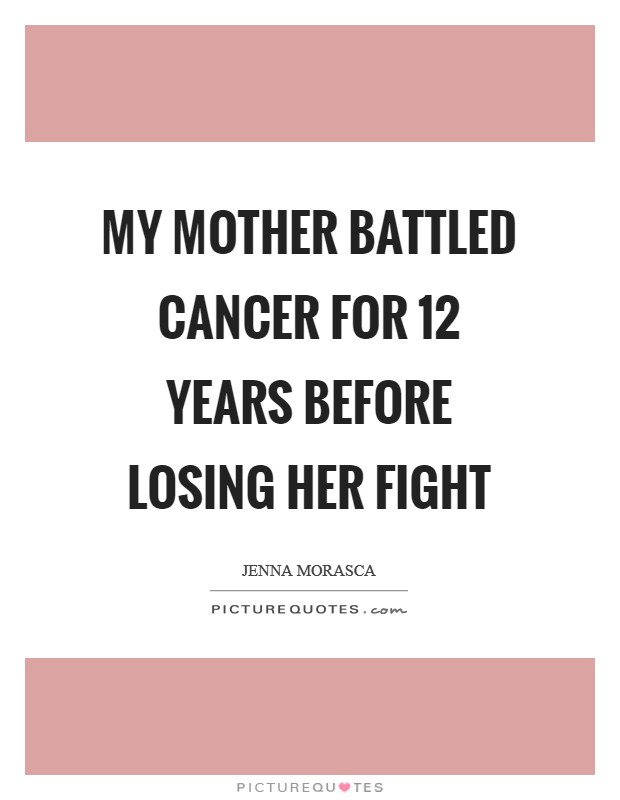 My mother battled cancer for 12 years before losing her fight Picture Quote #1
