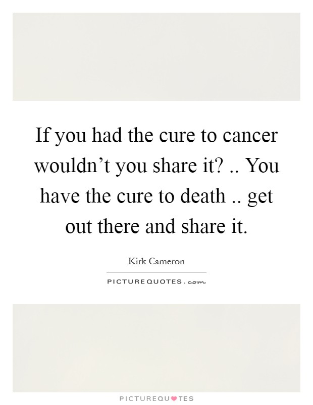 If you had the cure to cancer wouldn't you share it? .. You have the cure to death .. get out there and share it Picture Quote #1