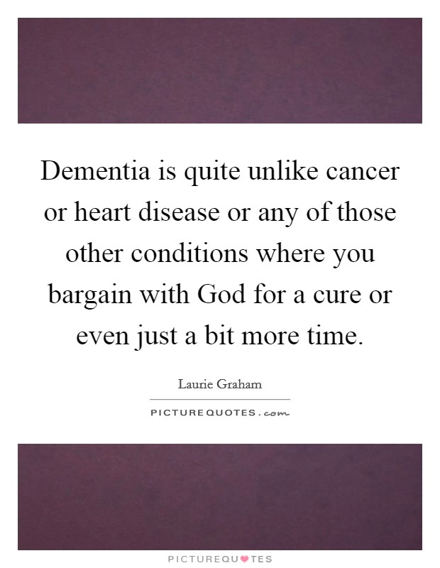 Dementia is quite unlike cancer or heart disease or any of those other conditions where you bargain with God for a cure or even just a bit more time Picture Quote #1