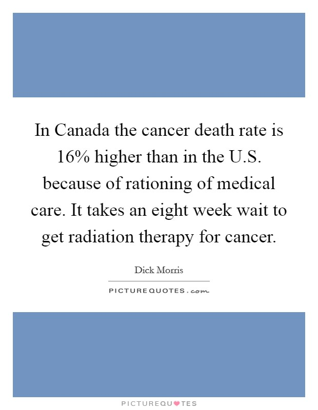 In Canada the cancer death rate is 16% higher than in the U.S. because of rationing of medical care. It takes an eight week wait to get radiation therapy for cancer Picture Quote #1