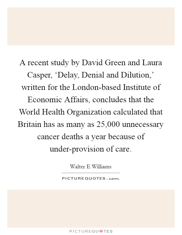 A recent study by David Green and Laura Casper, 'Delay, Denial and Dilution,' written for the London-based Institute of Economic Affairs, concludes that the World Health Organization calculated that Britain has as many as 25,000 unnecessary cancer deaths a year because of under-provision of care Picture Quote #1