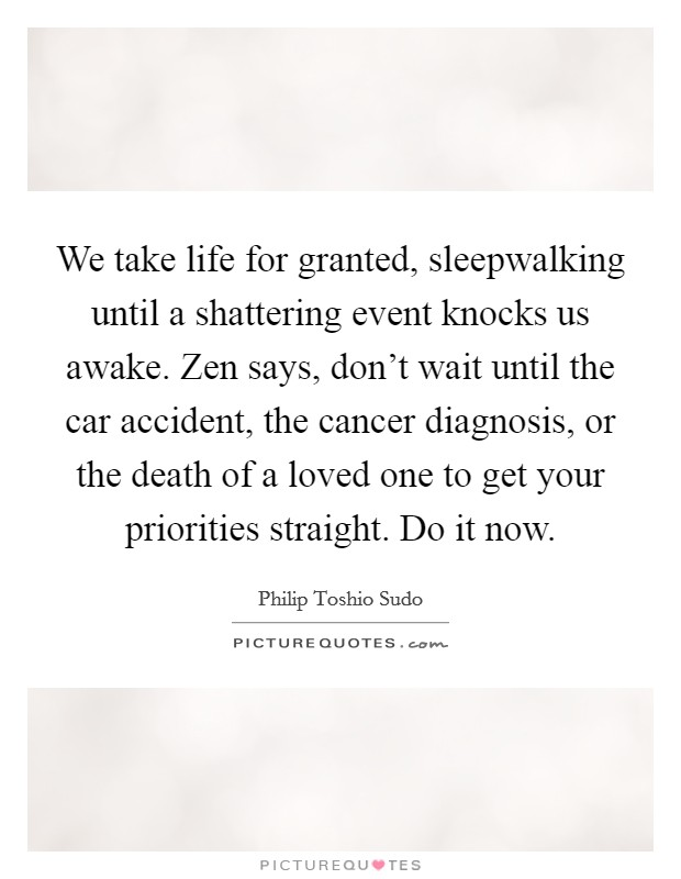 We take life for granted, sleepwalking until a shattering event knocks us awake. Zen says, don't wait until the car accident, the cancer diagnosis, or the death of a loved one to get your priorities straight. Do it now Picture Quote #1